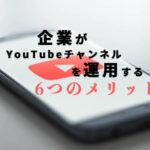 【 Youtube 】企業がチャンネルを運用するメリットについて