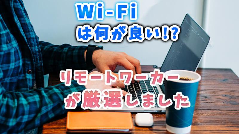 Wi-Fiは何がいい!?【 リモートワーカーが厳選しました 】