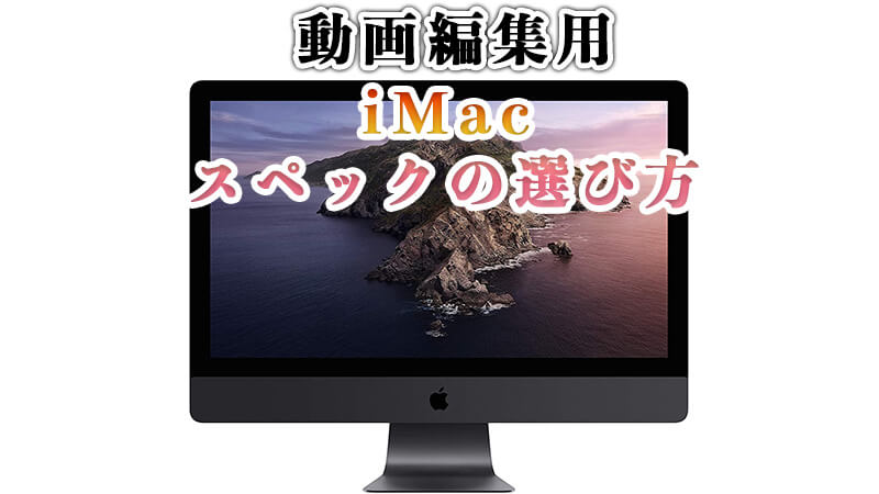 【 動画編集用 】iMacのスペックの選び方